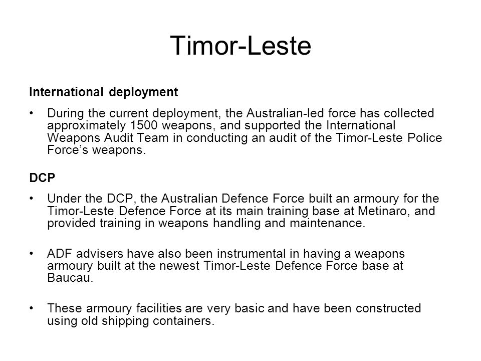Timor-Leste International deployment During the current deployment, the Australian-led force has collected approximately 1500 weapons, and supported t