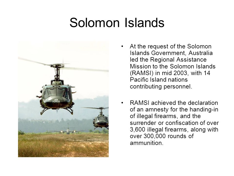 Solomon Islands At the request of the Solomon Islands Government, Australia led the Regional Assistance Mission to the Solomon Islands (RAMSI) in mid 2003, with 14 Pacific Island nations contributing personnel.