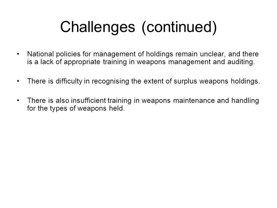 Challenges (continued) National policies for management of holdings remain unclear, and there is a lack of appropriate training in weapons management