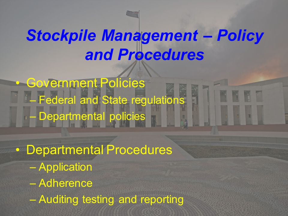 Stockpile Management – Policy and Procedures Government Policies –Federal and State regulations –Departmental policies Departmental Procedures –Application –Adherence –Auditing testing and reporting