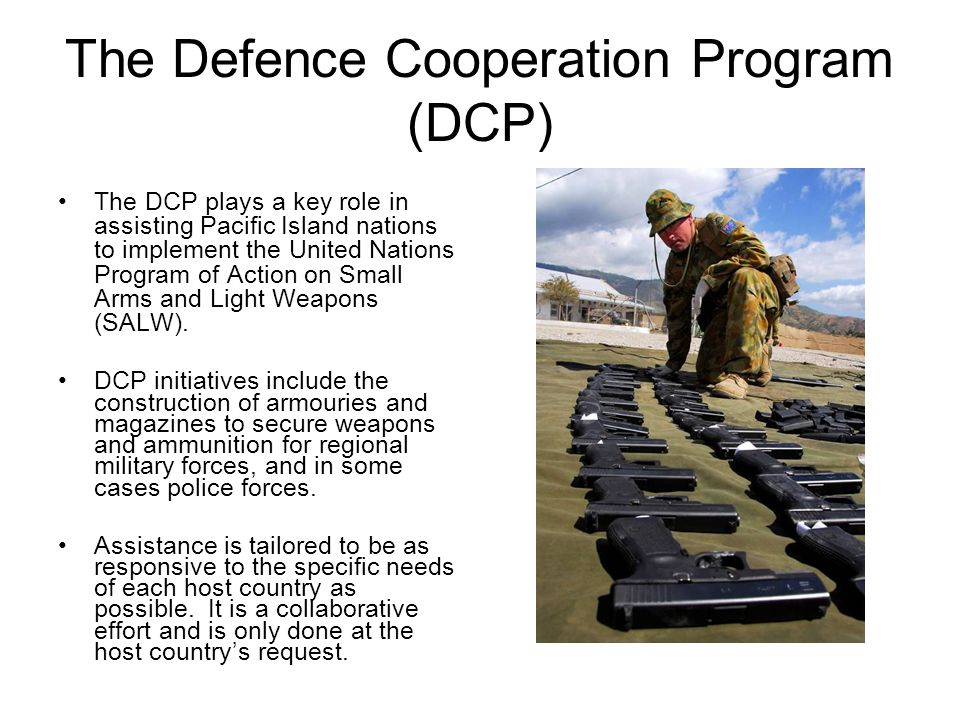 The Defence Cooperation Program (DCP) The DCP plays a key role in assisting Pacific Island nations to implement the United Nations Program of Action o