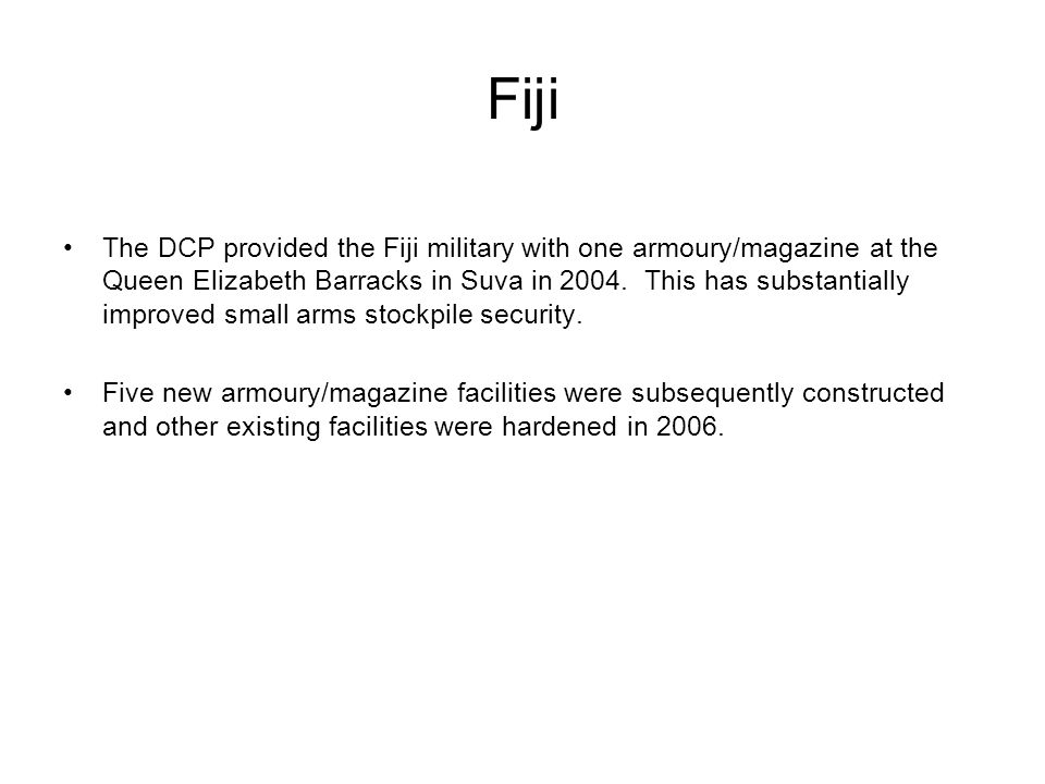 Fiji The DCP provided the Fiji military with one armoury/magazine at the Queen Elizabeth Barracks in Suva in 2004.