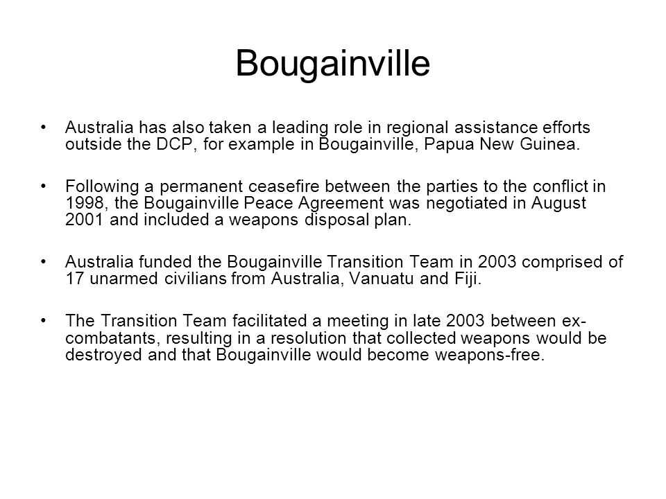 Bougainville Australia has also taken a leading role in regional assistance efforts outside the DCP, for example in Bougainville, Papua New Guinea. Fo
