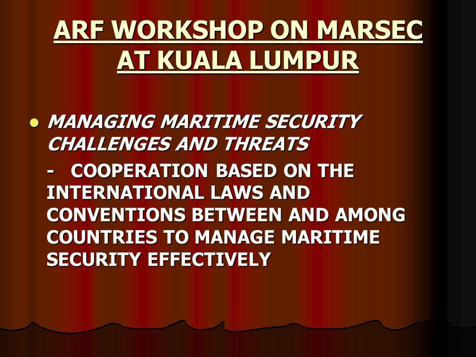 ARF WORKSHOP ON MARSEC AT KUALA LUMPUR MANAGING MARITIME SECURITY CHALLENGES AND THREATS MANAGING MARITIME SECURITY CHALLENGES AND THREATS - COOPERATION BASED ON THE INTERNATIONAL LAWS AND CONVENTIONS BETWEEN AND AMONG COUNTRIES TO MANAGE MARITIME SECURITY EFFECTIVELY