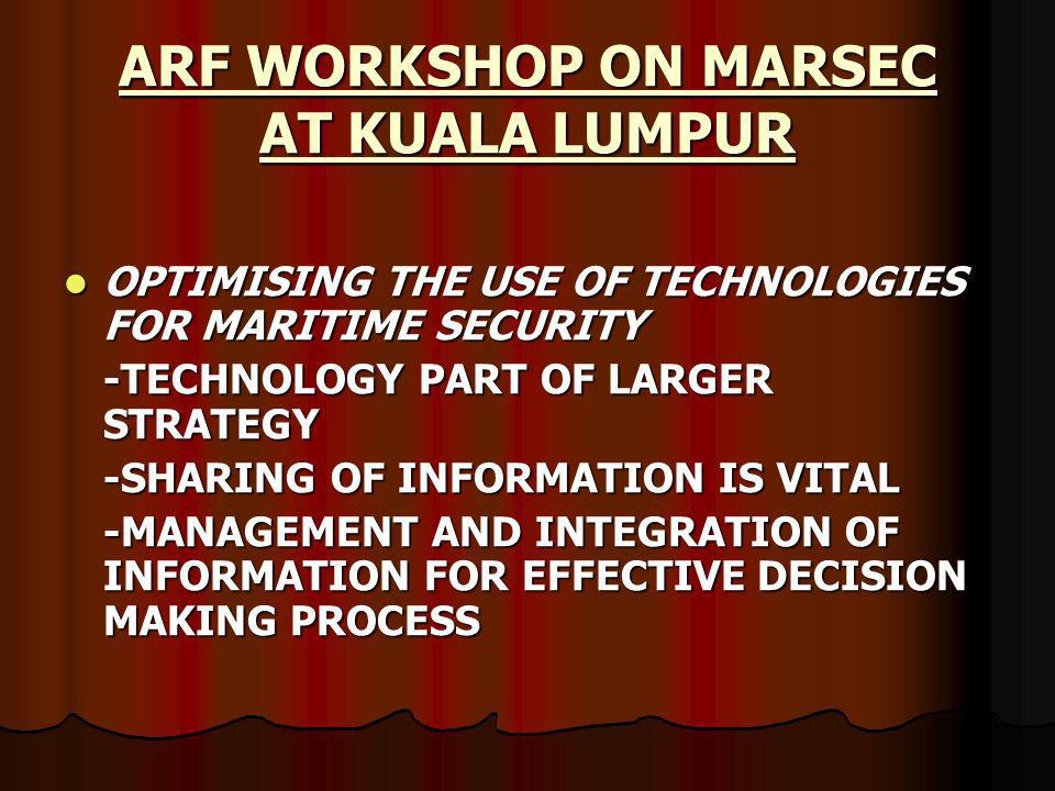 ARF WORKSHOP ON MARSEC AT KUALA LUMPUR OPTIMISING THE USE OF TECHNOLOGIES FOR MARITIME SECURITY OPTIMISING THE USE OF TECHNOLOGIES FOR MARITIME SECURITY -TECHNOLOGY PART OF LARGER STRATEGY -SHARING OF INFORMATION IS VITAL -MANAGEMENT AND INTEGRATION OF INFORMATION FOR EFFECTIVE DECISION MAKING PROCESS