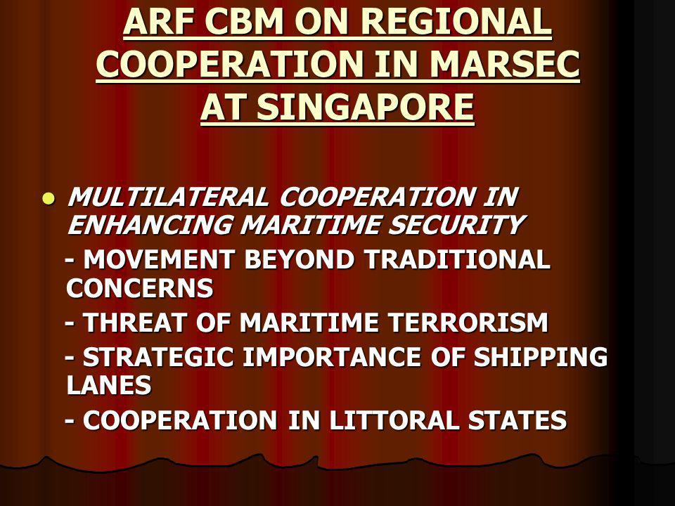 ARF CBM ON REGIONAL COOPERATION IN MARSEC AT SINGAPORE MULTILATERAL COOPERATION IN ENHANCING MARITIME SECURITY MULTILATERAL COOPERATION IN ENHANCING MARITIME SECURITY - MOVEMENT BEYOND TRADITIONAL CONCERNS - MOVEMENT BEYOND TRADITIONAL CONCERNS - THREAT OF MARITIME TERRORISM - THREAT OF MARITIME TERRORISM - STRATEGIC IMPORTANCE OF SHIPPING LANES - STRATEGIC IMPORTANCE OF SHIPPING LANES - COOPERATION IN LITTORAL STATES - COOPERATION IN LITTORAL STATES