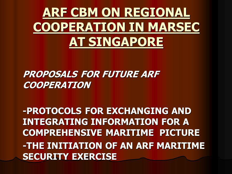 ARF CBM ON REGIONAL COOPERATION IN MARSEC AT SINGAPORE PROPOSALS FOR FUTURE ARF COOPERATION -PROTOCOLS FOR EXCHANGING AND INTEGRATING INFORMATION FOR A COMPREHENSIVE MARITIME PICTURE -THE INITIATION OF AN ARF MARITIME SECURITY EXERCISE