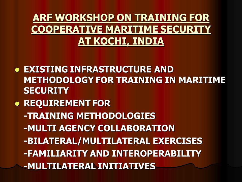 EXISTING INFRASTRUCTURE AND METHODOLOGY FOR TRAINING IN MARITIME SECURITY EXISTING INFRASTRUCTURE AND METHODOLOGY FOR TRAINING IN MARITIME SECURITY REQUIREMENT FOR REQUIREMENT FOR -TRAINING METHODOLOGIES -MULTI AGENCY COLLABORATION -BILATERAL/MULTILATERAL EXERCISES -FAMILIARITY AND INTEROPERABILITY -MULTILATERAL INITIATIVES
