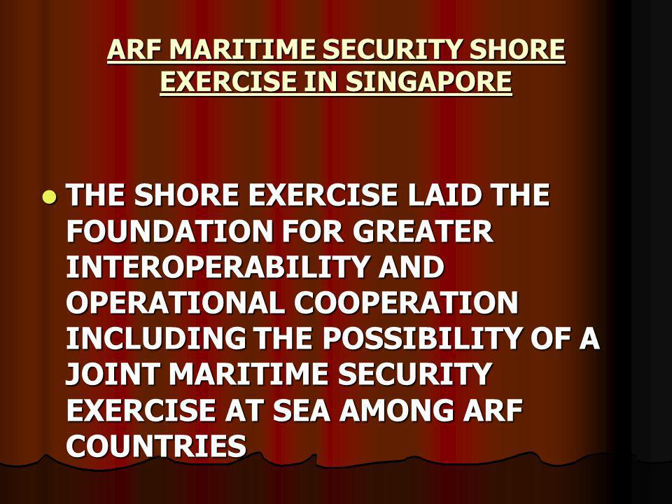 THE SHORE EXERCISE LAID THE FOUNDATION FOR GREATER INTEROPERABILITY AND OPERATIONAL COOPERATION INCLUDING THE POSSIBILITY OF A JOINT MARITIME SECURITY EXERCISE AT SEA AMONG ARF COUNTRIES THE SHORE EXERCISE LAID THE FOUNDATION FOR GREATER INTEROPERABILITY AND OPERATIONAL COOPERATION INCLUDING THE POSSIBILITY OF A JOINT MARITIME SECURITY EXERCISE AT SEA AMONG ARF COUNTRIES