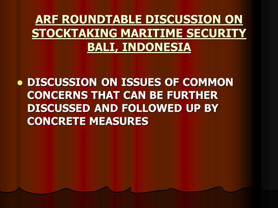 DISCUSSION ON ISSUES OF COMMON CONCERNS THAT CAN BE FURTHER DISCUSSED AND FOLLOWED UP BY CONCRETE MEASURES DISCUSSION ON ISSUES OF COMMON CONCERNS THAT CAN BE FURTHER DISCUSSED AND FOLLOWED UP BY CONCRETE MEASURES ARF ROUNDTABLE DISCUSSION ON STOCKTAKING MARITIME SECURITY BALI, INDONESIA