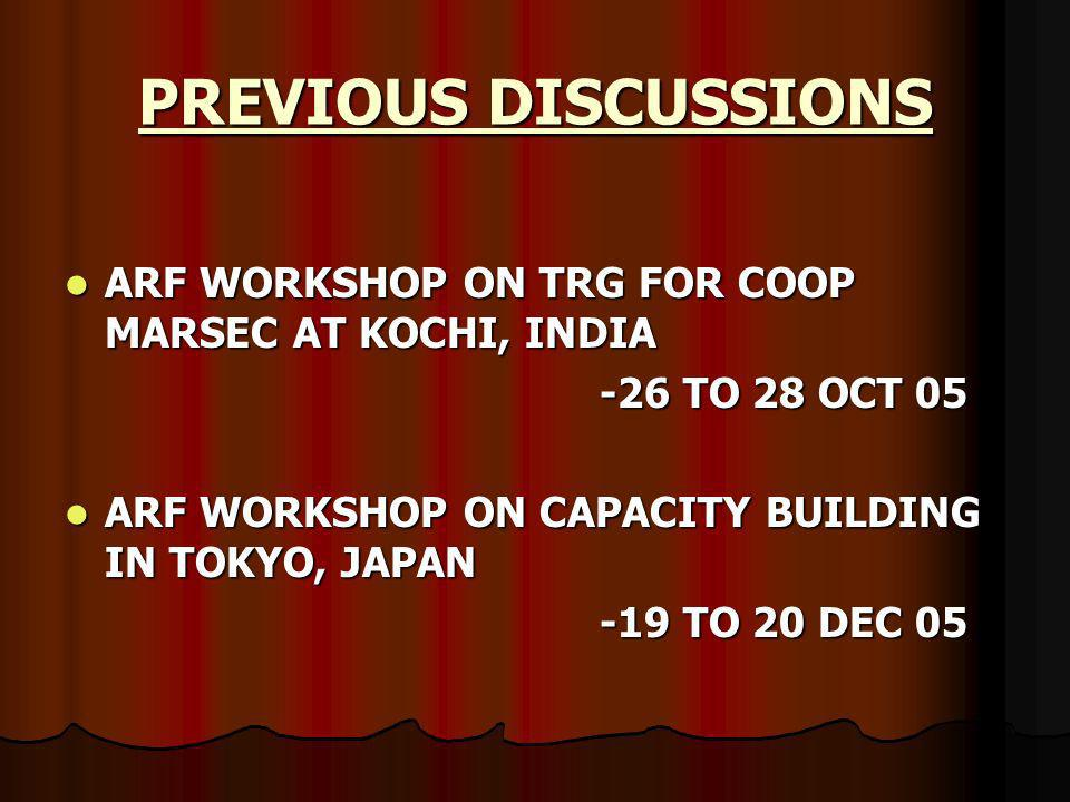 ARF WORKSHOP ON TRG FOR COOP MARSEC AT KOCHI, INDIA ARF WORKSHOP ON TRG FOR COOP MARSEC AT KOCHI, INDIA -26 TO 28 OCT 05 ARF WORKSHOP ON CAPACITY BUILDING IN TOKYO, JAPAN ARF WORKSHOP ON CAPACITY BUILDING IN TOKYO, JAPAN -19 TO 20 DEC 05 PREVIOUS DISCUSSIONS