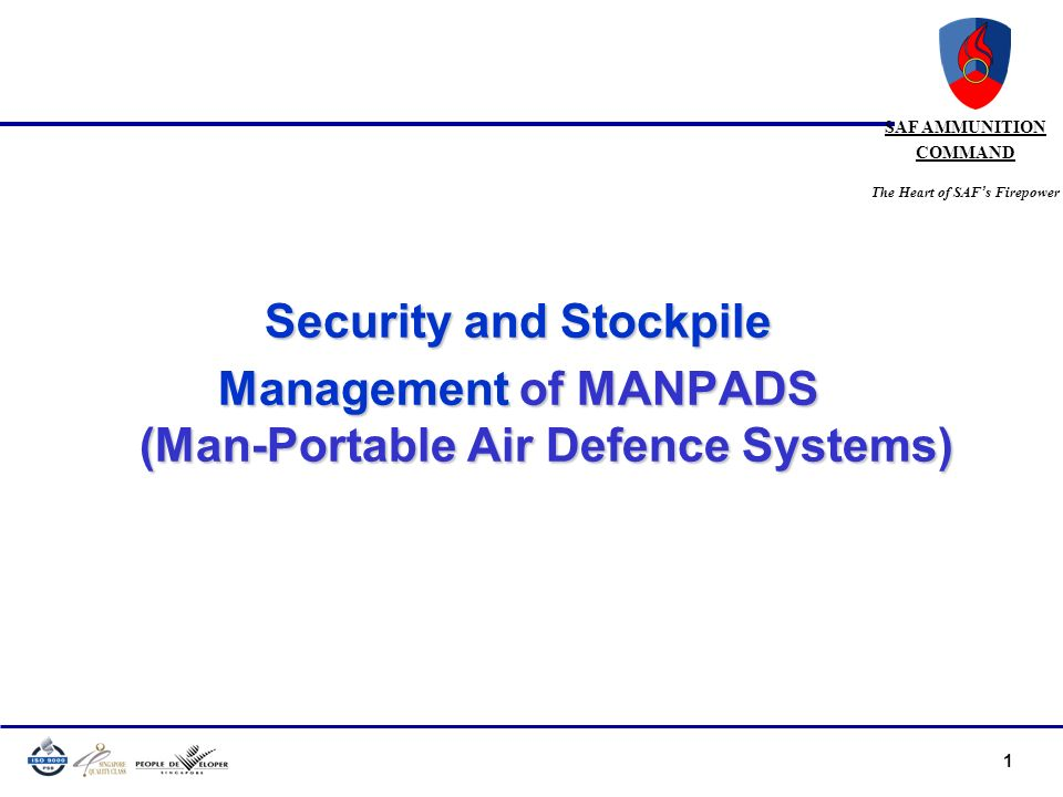 1 SAF AMMUNITION COMMAND The Heart of SAF s Firepower Security and Stockpile Management of MANPADS (Man-Portable Air Defence Systems)