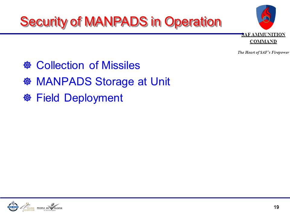 19 SAF AMMUNITION COMMAND The Heart of SAF s Firepower ] Collection of Missiles ] MANPADS Storage at Unit ] Field Deployment Security of MANPADS in Op