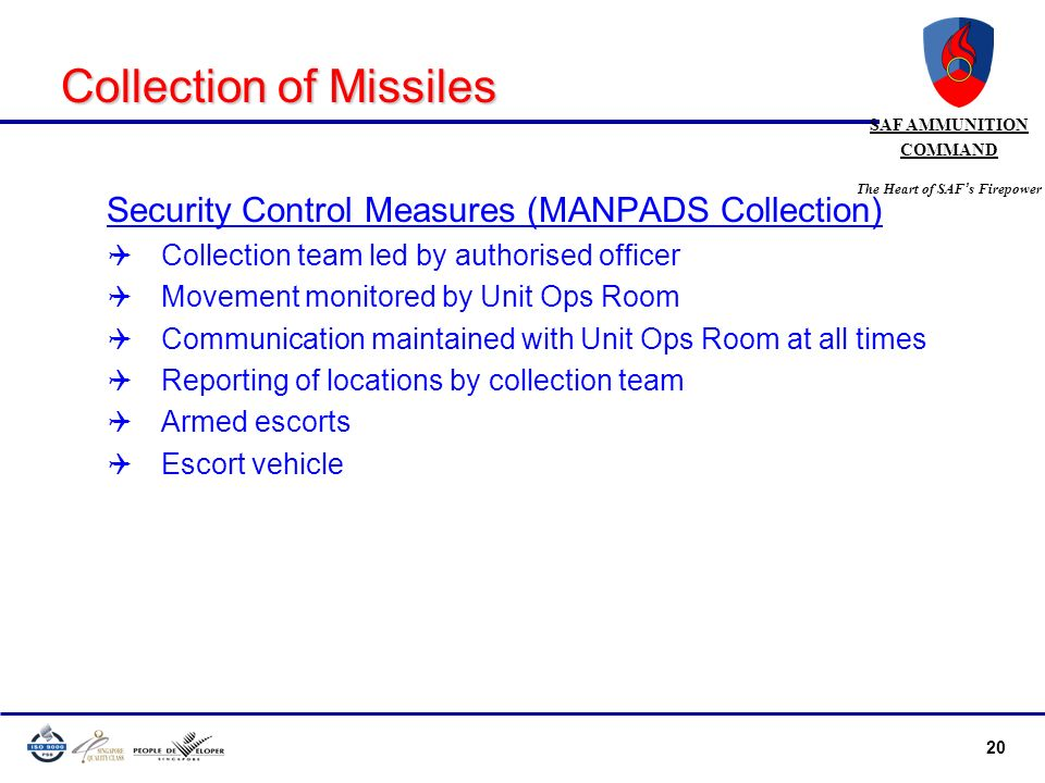 20 SAF AMMUNITION COMMAND The Heart of SAF s Firepower Collection of Missiles Security Control Measures (MANPADS Collection) Collection team led by au