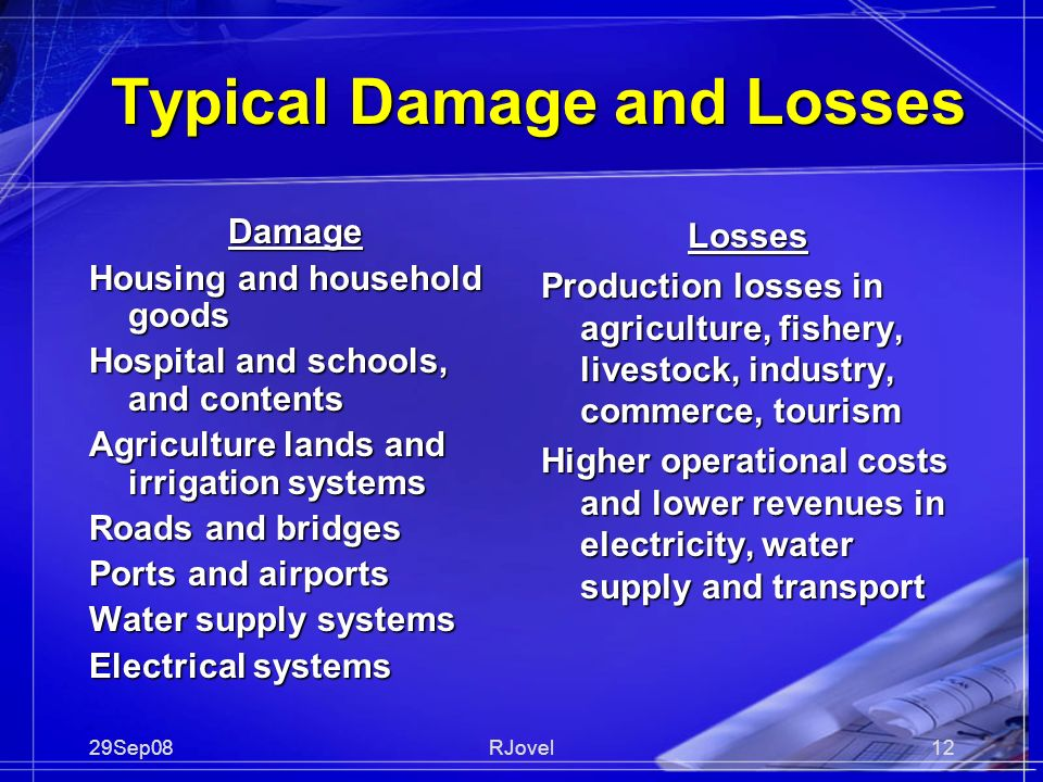 29Sep08RJovel12 Typical Damage and Losses Damage Housing and household goods Hospital and schools, and contents Agriculture lands and irrigation systems Roads and bridges Ports and airports Water supply systems Electrical systems Losses Production losses in agriculture, fishery, livestock, industry, commerce, tourism Higher operational costs and lower revenues in electricity, water supply and transport
