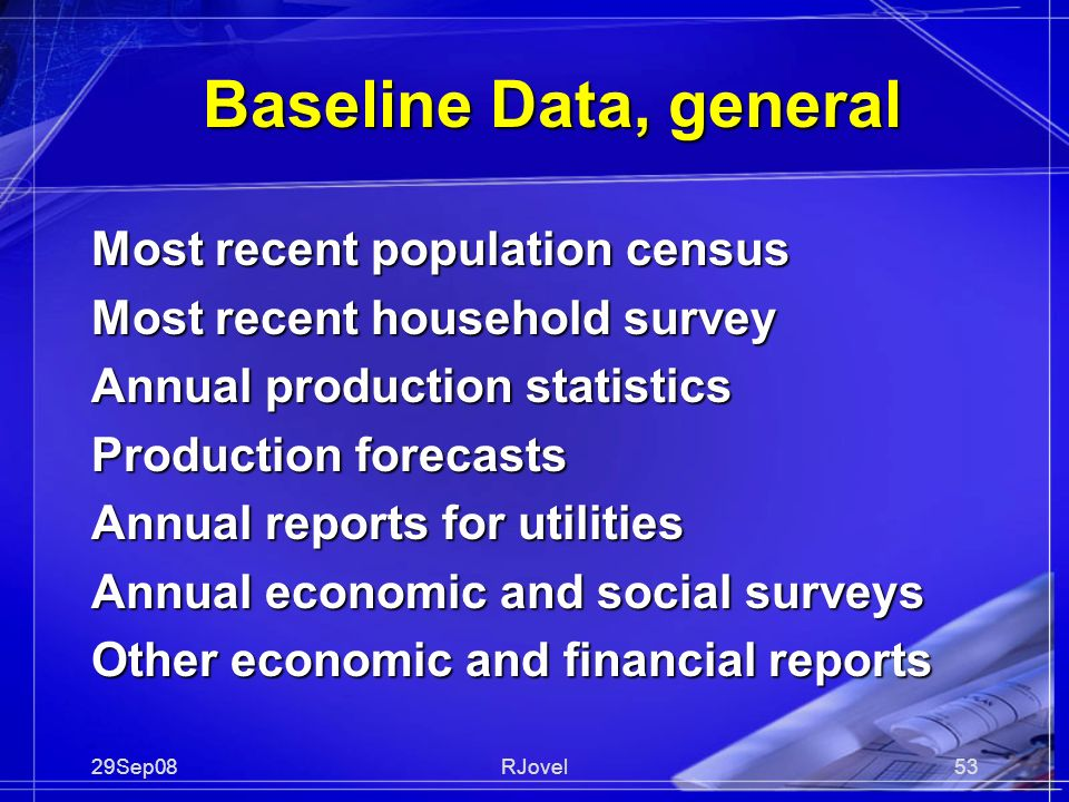29Sep08RJovel53 Baseline Data, general Most recent population census Most recent household survey Annual production statistics Production forecasts Annual reports for utilities Annual economic and social surveys Other economic and financial reports