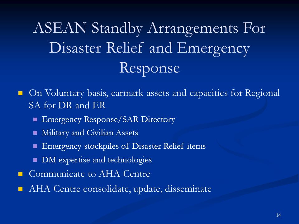 14 ASEAN Standby Arrangements For Disaster Relief and Emergency Response On Voluntary basis, earmark assets and capacities for Regional SA for DR and