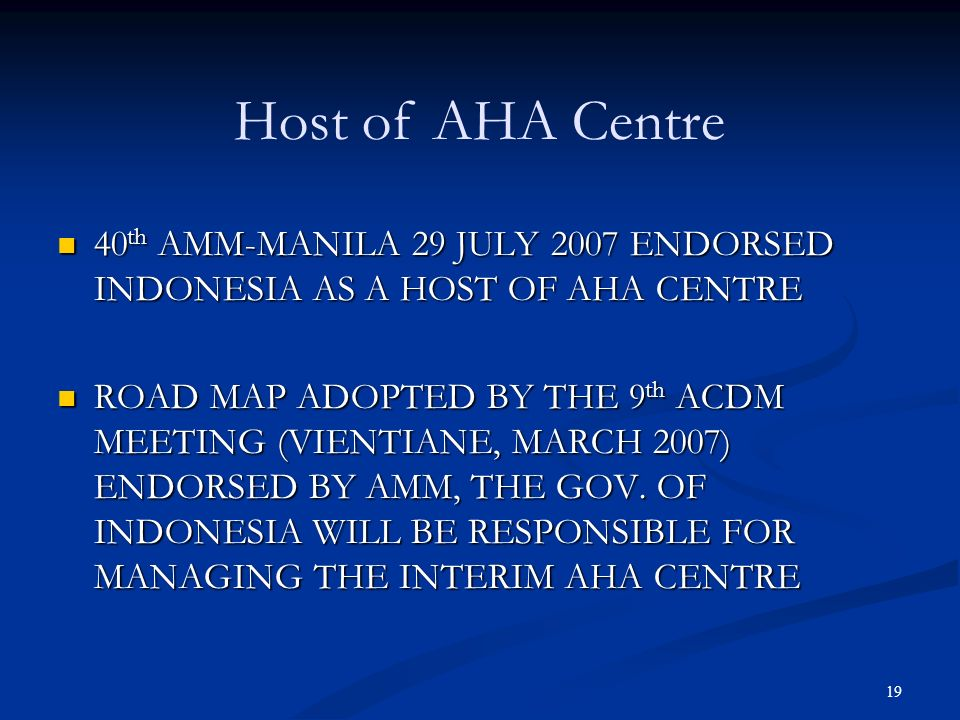 19 40 th AMM-MANILA 29 JULY 2007 ENDORSED INDONESIA AS A HOST OF AHA CENTRE 40 th AMM-MANILA 29 JULY 2007 ENDORSED INDONESIA AS A HOST OF AHA CENTRE R
