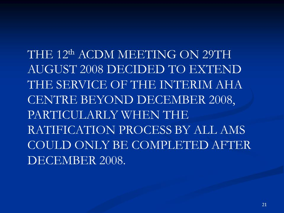 21 THE 12 th ACDM MEETING ON 29TH AUGUST 2008 DECIDED TO EXTEND THE SERVICE OF THE INTERIM AHA CENTRE BEYOND DECEMBER 2008, PARTICULARLY WHEN THE RATI