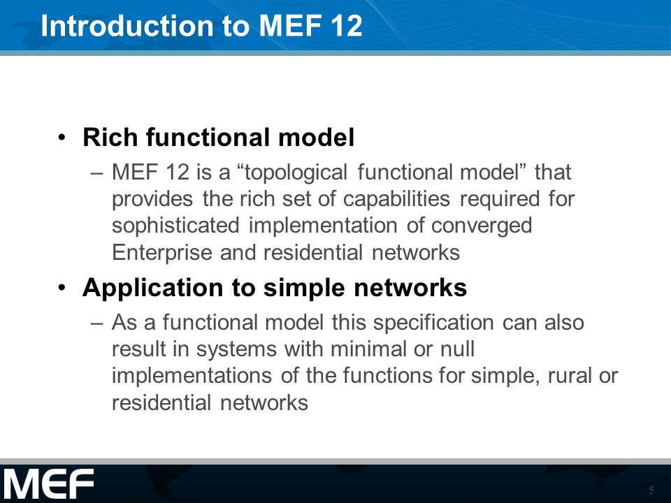 5 Introduction to MEF 12 Rich functional model –MEF 12 is a topological functional model that provides the rich set of capabilities required for sophisticated implementation of converged Enterprise and residential networks Application to simple networks –As a functional model this specification can also result in systems with minimal or null implementations of the functions for simple, rural or residential networks