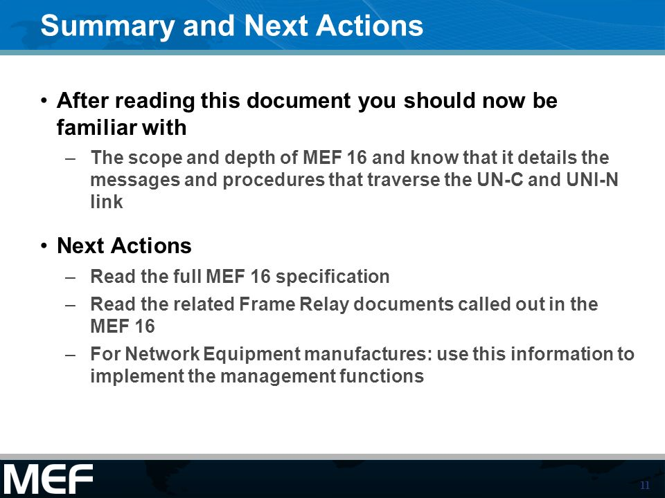 11 Summary and Next Actions After reading this document you should now be familiar with –The scope and depth of MEF 16 and know that it details the messages and procedures that traverse the UN-C and UNI-N link Next Actions –Read the full MEF 16 specification –Read the related Frame Relay documents called out in the MEF 16 –For Network Equipment manufactures: use this information to implement the management functions