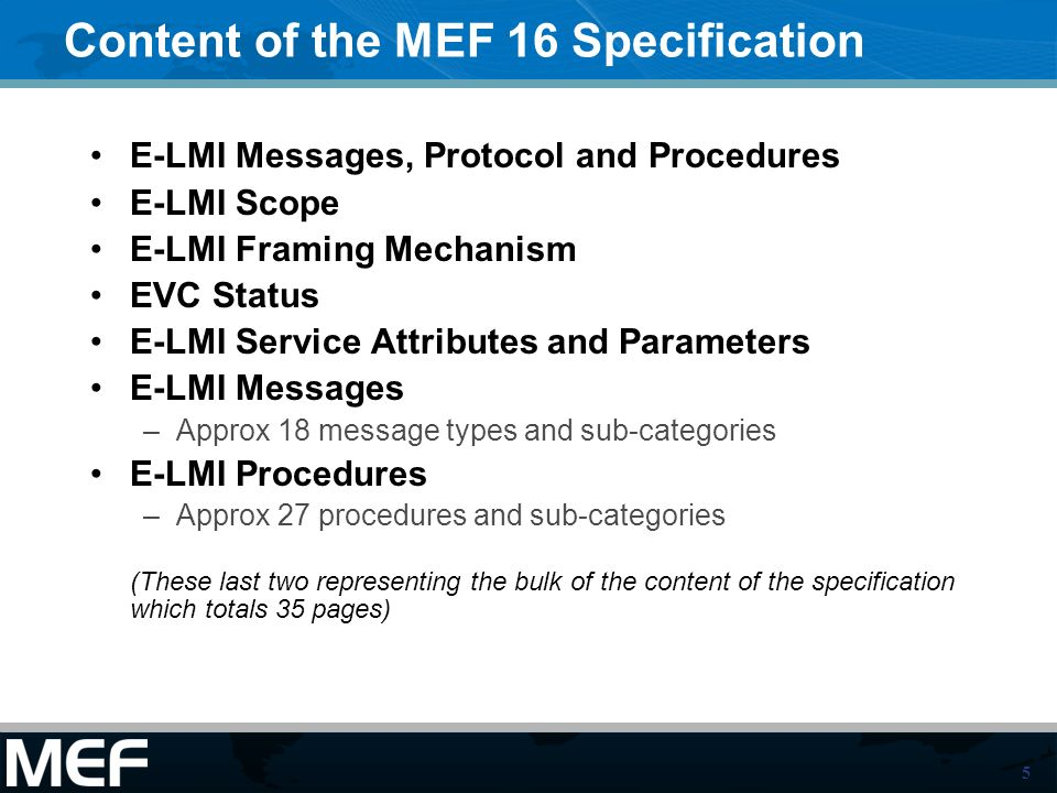 5 Content of the MEF 16 Specification E-LMI Messages, Protocol and Procedures E-LMI Scope E-LMI Framing Mechanism EVC Status E-LMI Service Attributes and Parameters E-LMI Messages –Approx 18 message types and sub-categories E-LMI Procedures –Approx 27 procedures and sub-categories (These last two representing the bulk of the content of the specification which totals 35 pages)