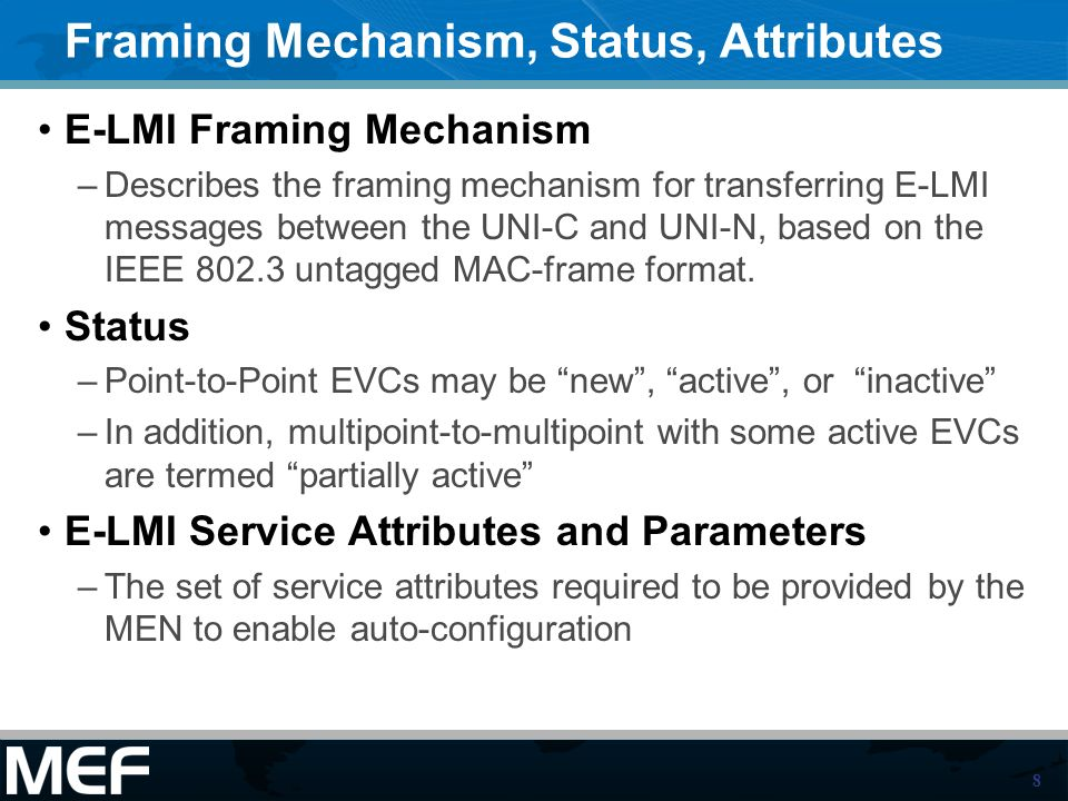 8 Framing Mechanism, Status, Attributes E-LMI Framing Mechanism –Describes the framing mechanism for transferring E-LMI messages between the UNI-C and UNI-N, based on the IEEE 802.3 untagged MAC-frame format.