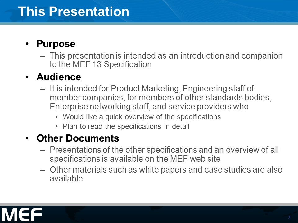 3 This Presentation Purpose –This presentation is intended as an introduction and companion to the MEF 13 Specification Audience –It is intended for Product Marketing, Engineering staff of member companies, for members of other standards bodies, Enterprise networking staff, and service providers who Would like a quick overview of the specifications Plan to read the specifications in detail Other Documents –Presentations of the other specifications and an overview of all specifications is available on the MEF web site –Other materials such as white papers and case studies are also available
