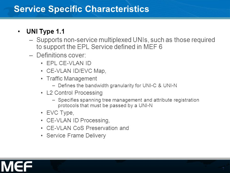 7 Service Specific Characteristics UNI Type 1.1 –Supports non-service multiplexed UNIs, such as those required to support the EPL Service defined in MEF 6 –Definitions cover: EPL CE-VLAN ID CE-VLAN ID/EVC Map, Traffic Management –Defines the bandwidth granularity for UNI-C & UNI-N L2 Control Processing –Specifies spanning tree management and attribute registration protocols that must be passed by a UNI-N EVC Type, CE-VLAN ID Processing, CE-VLAN CoS Preservation and Service Frame Delivery