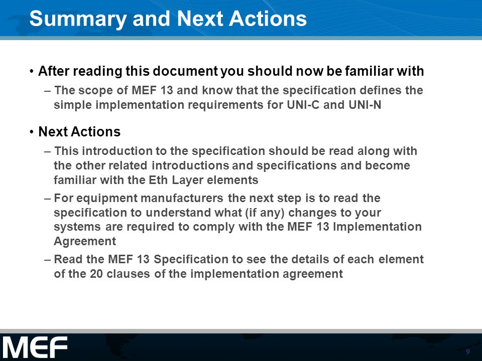 9 Summary and Next Actions After reading this document you should now be familiar with –The scope of MEF 13 and know that the specification defines the simple implementation requirements for UNI-C and UNI-N Next Actions –This introduction to the specification should be read along with the other related introductions and specifications and become familiar with the Eth Layer elements –For equipment manufacturers the next step is to read the specification to understand what (if any) changes to your systems are required to comply with the MEF 13 Implementation Agreement –Read the MEF 13 Specification to see the details of each element of the 20 clauses of the implementation agreement