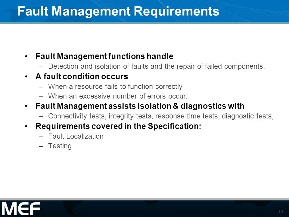 10 Fault Management Requirements Fault Management functions handle –Detection and isolation of faults and the repair of failed components.