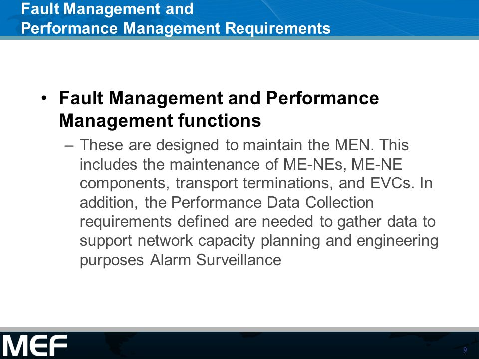 9 Fault Management and Performance Management Requirements Fault Management and Performance Management functions –These are designed to maintain the MEN.