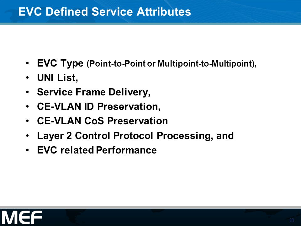 11 EVC Defined Service Attributes EVC Type (Point-to-Point or Multipoint-to-Multipoint), UNI List, Service Frame Delivery, CE-VLAN ID Preservation, CE-VLAN CoS Preservation Layer 2 Control Protocol Processing, and EVC related Performance