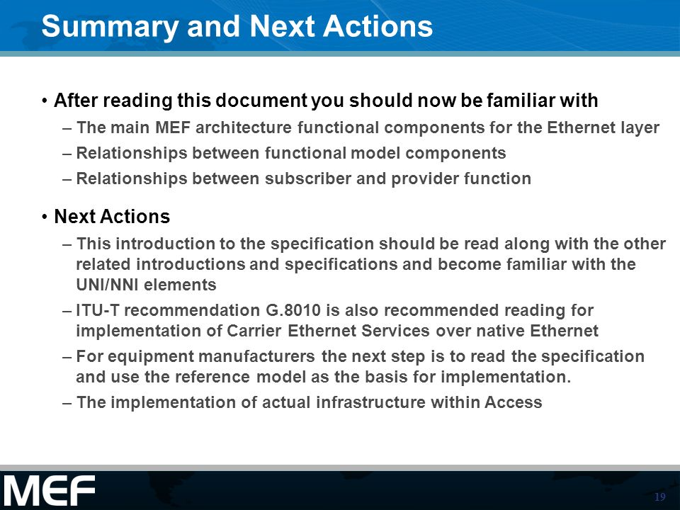 19 Summary and Next Actions After reading this document you should now be familiar with –The main MEF architecture functional components for the Ethernet layer –Relationships between functional model components –Relationships between subscriber and provider function Next Actions –This introduction to the specification should be read along with the other related introductions and specifications and become familiar with the UNI/NNI elements –ITU-T recommendation G.8010 is also recommended reading for implementation of Carrier Ethernet Services over native Ethernet –For equipment manufacturers the next step is to read the specification and use the reference model as the basis for implementation.