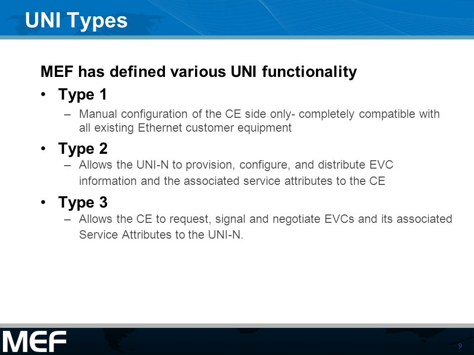 9 UNI Types MEF has defined various UNI functionality Type 1 –Manual configuration of the CE side only- completely compatible with all existing Ethern