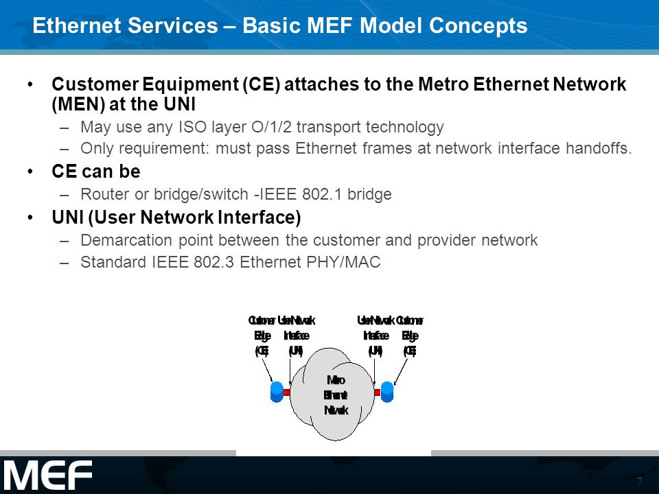 7 Ethernet Services – Basic MEF Model Concepts Customer Equipment (CE) attaches to the Metro Ethernet Network (MEN) at the UNI –May use any ISO layer O/1/2 transport technology –Only requirement: must pass Ethernet frames at network interface handoffs.