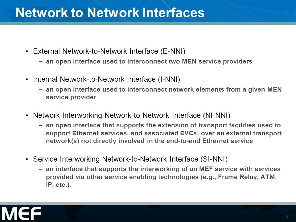 9 Network to Network Interfaces External Network-to-Network Interface (E-NNI) –an open interface used to interconnect two MEN service providers Internal Network-to-Network Interface (I-NNI) –an open interface used to interconnect network elements from a given MEN service provider Network Interworking Network-to-Network Interface (NI-NNI) –an open interface that supports the extension of transport facilities used to support Ethernet services, and associated EVCs, over an external transport network(s) not directly involved in the end-to-end Ethernet service Service Interworking Network-to-Network Interface (SI-NNI) –an interface that supports the interworking of an MEF service with services provided via other service enabling technologies (e.g., Frame Relay, ATM, IP, etc.).