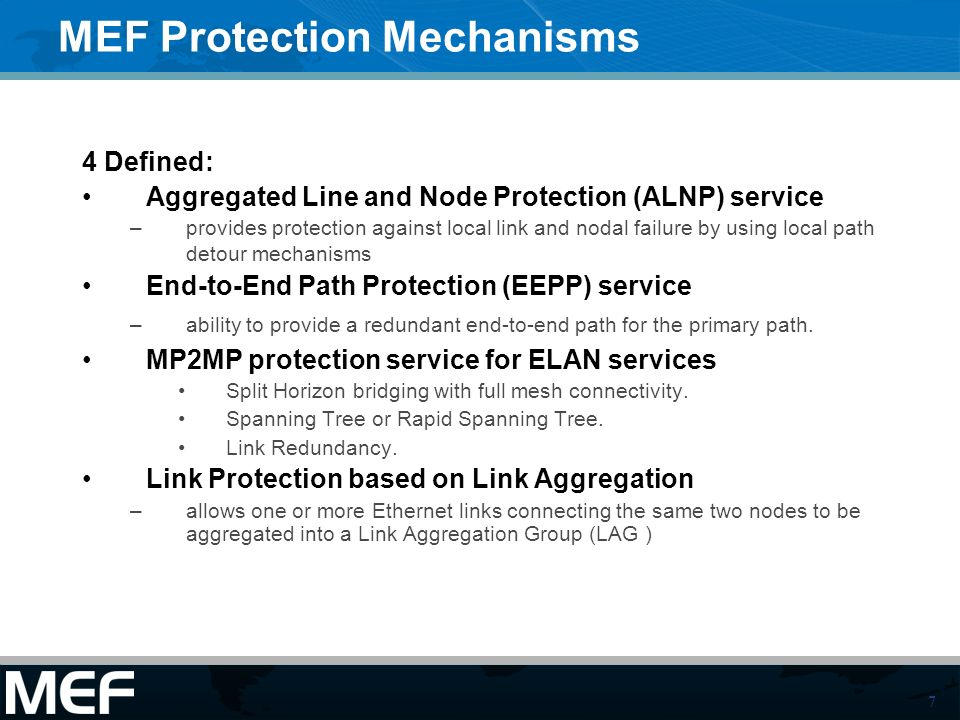 7 MEF Protection Mechanisms 4 Defined: Aggregated Line and Node Protection (ALNP) service –provides protection against local link and nodal failure by using local path detour mechanisms End-to-End Path Protection (EEPP) service –ability to provide a redundant end-to-end path for the primary path.