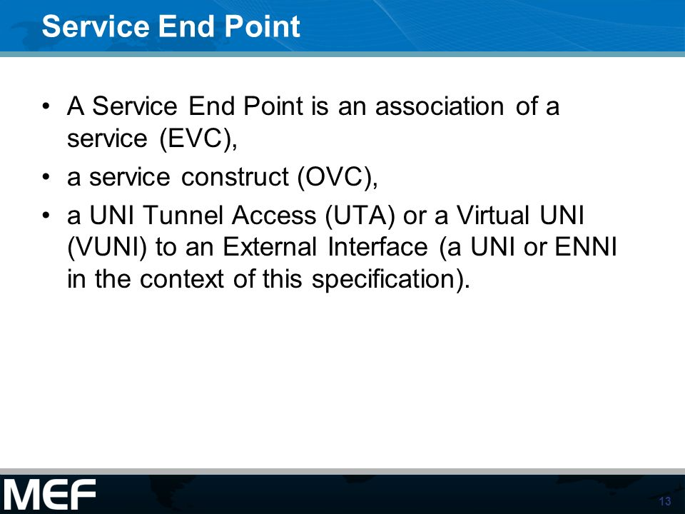 13 Service End Point A Service End Point is an association of a service (EVC), a service construct (OVC), a UNI Tunnel Access (UTA) or a Virtual UNI (VUNI) to an External Interface (a UNI or ENNI in the context of this specification).