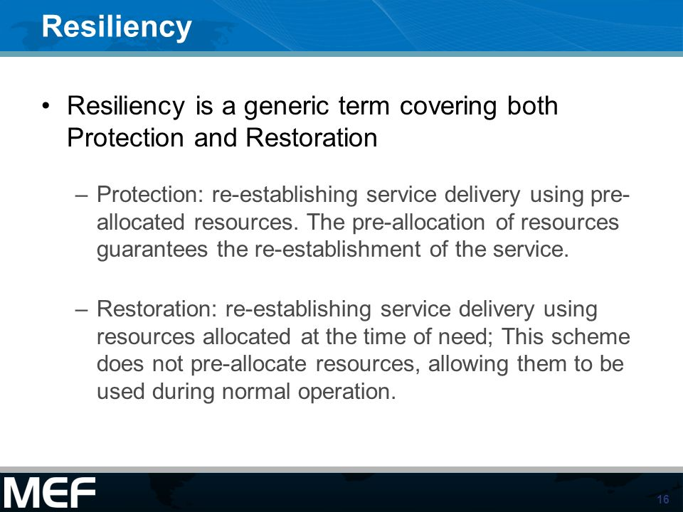 16 Resiliency Resiliency is a generic term covering both Protection and Restoration –Protection: re-establishing service delivery using pre- allocated