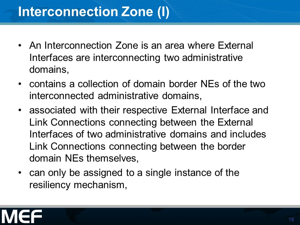 18 Interconnection Zone (I) An Interconnection Zone is an area where External Interfaces are interconnecting two administrative domains, contains a collection of domain border NEs of the two interconnected administrative domains, associated with their respective External Interface and Link Connections connecting between the External Interfaces of two administrative domains and includes Link Connections connecting between the border domain NEs themselves, can only be assigned to a single instance of the resiliency mechanism,