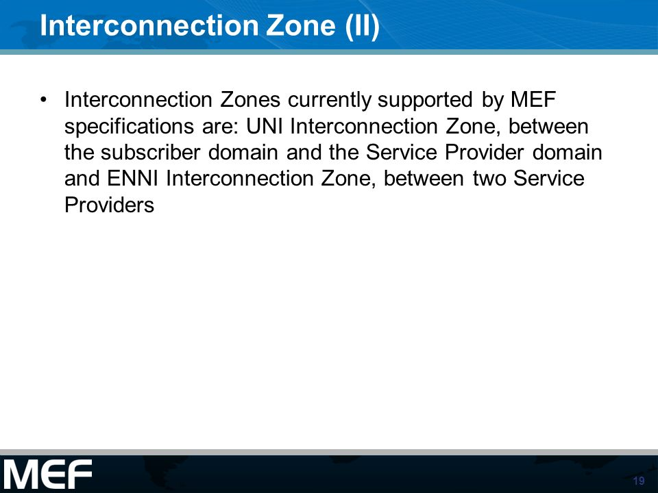 19 Interconnection Zone (II) Interconnection Zones currently supported by MEF specifications are: UNI Interconnection Zone, between the subscriber dom