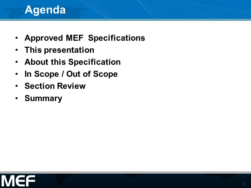 2 Agenda Approved MEF Specifications This presentation About this Specification In Scope / Out of Scope Section Review Summary