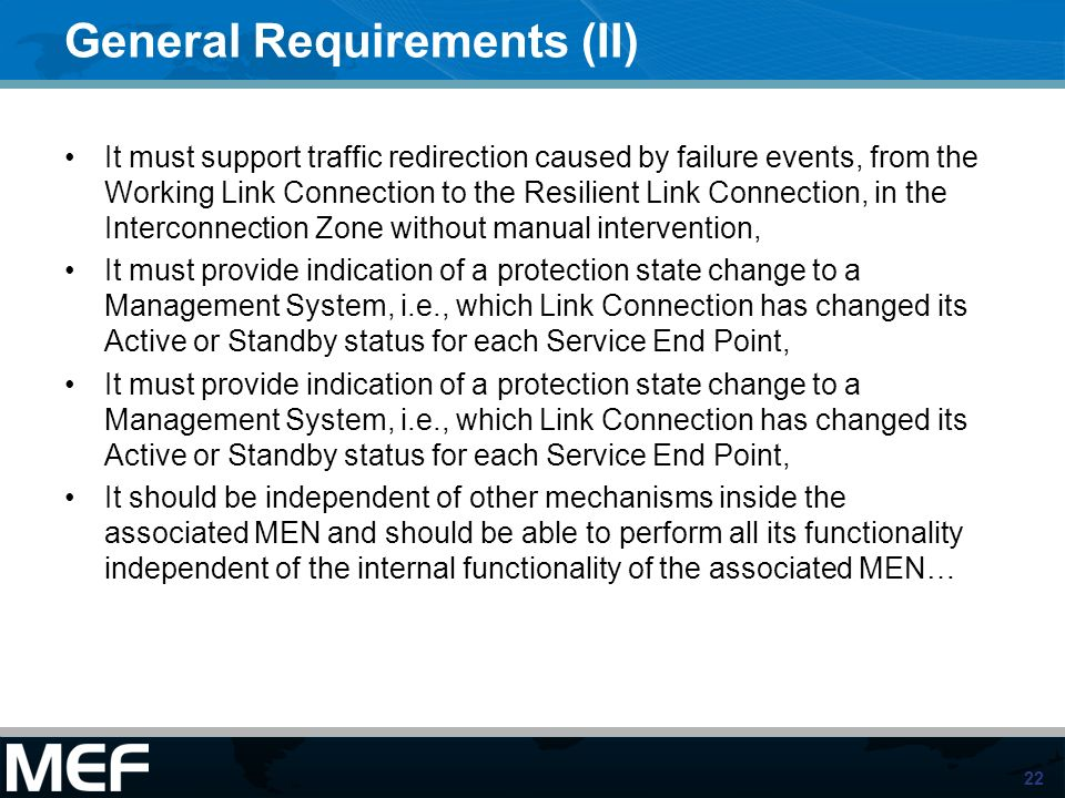 22 General Requirements (II) It must support traffic redirection caused by failure events, from the Working Link Connection to the Resilient Link Connection, in the Interconnection Zone without manual intervention, It must provide indication of a protection state change to a Management System, i.e., which Link Connection has changed its Active or Standby status for each Service End Point, It should be independent of other mechanisms inside the associated MEN and should be able to perform all its functionality independent of the internal functionality of the associated MEN…