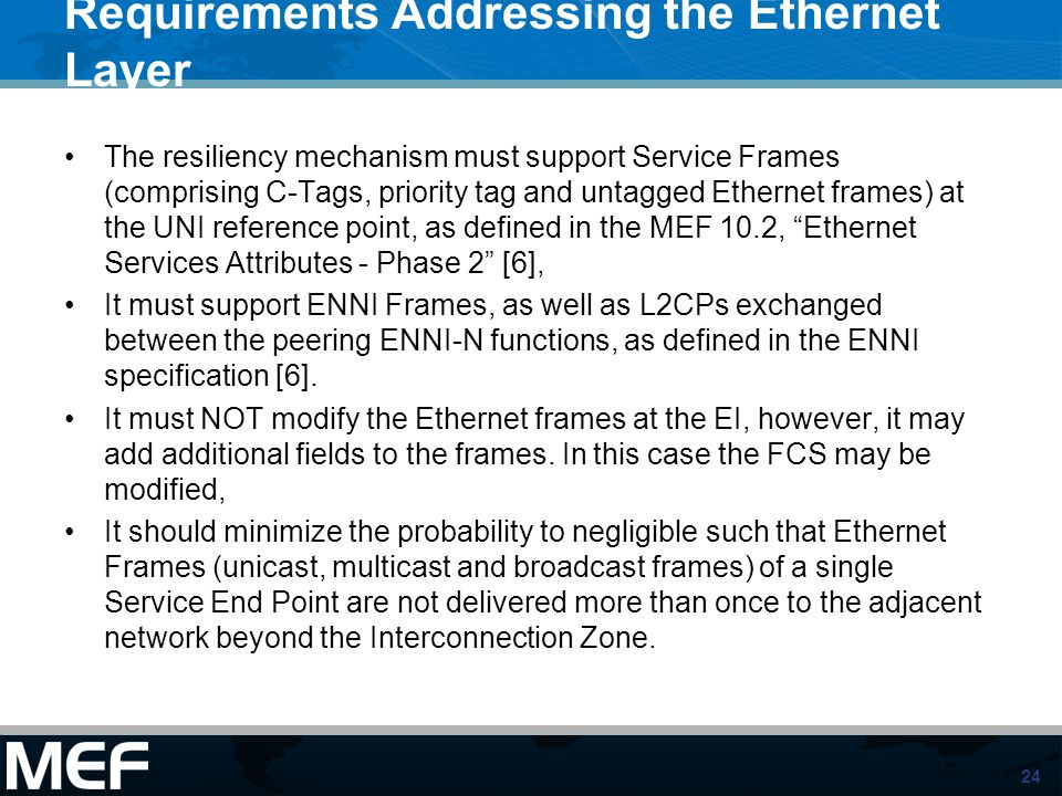 24 Requirements Addressing the Ethernet Layer The resiliency mechanism must support Service Frames (comprising C-Tags, priority tag and untagged Ethernet frames) at the UNI reference point, as defined in the MEF 10.2, Ethernet Services Attributes - Phase 2 [6], It must support ENNI Frames, as well as L2CPs exchanged between the peering ENNI-N functions, as defined in the ENNI specification [6].