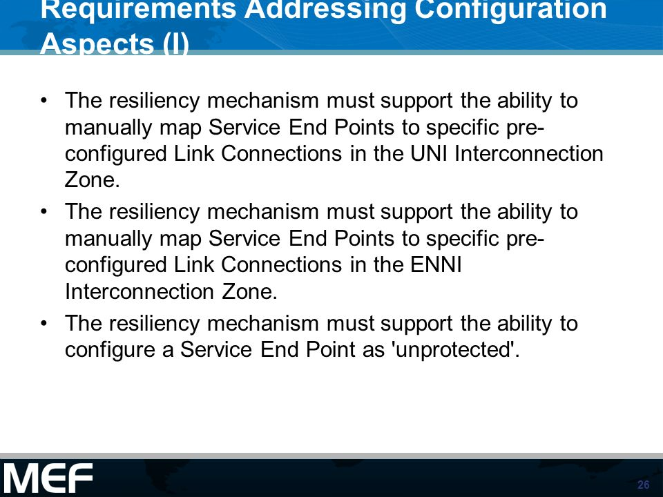 26 Requirements Addressing Configuration Aspects (I) The resiliency mechanism must support the ability to manually map Service End Points to specific pre- configured Link Connections in the UNI Interconnection Zone.