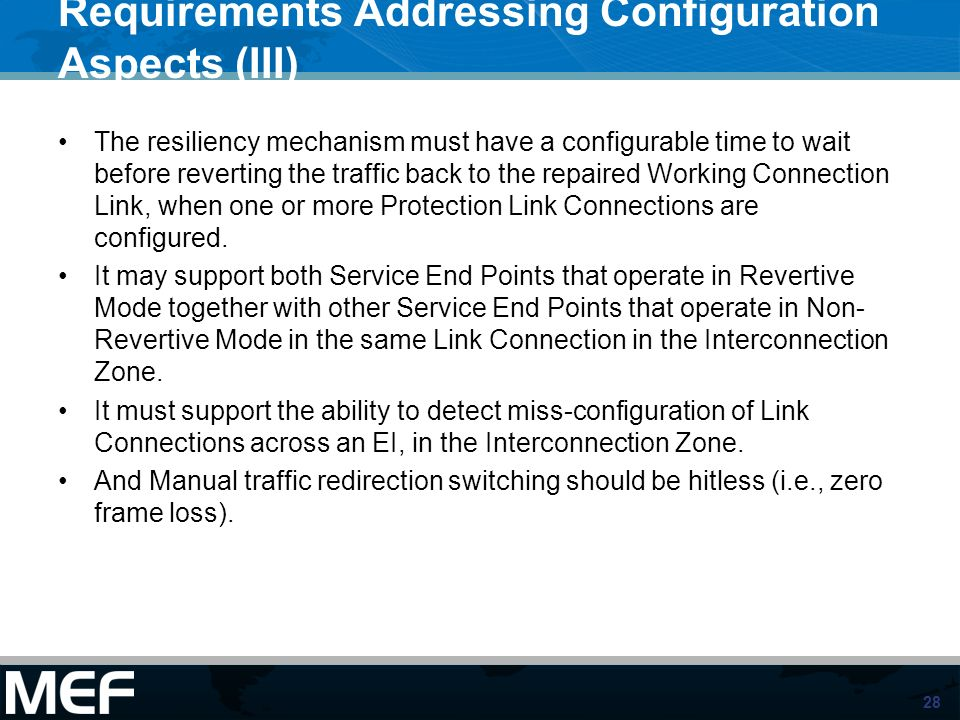 28 Requirements Addressing Configuration Aspects (III) The resiliency mechanism must have a configurable time to wait before reverting the traffic back to the repaired Working Connection Link, when one or more Protection Link Connections are configured.