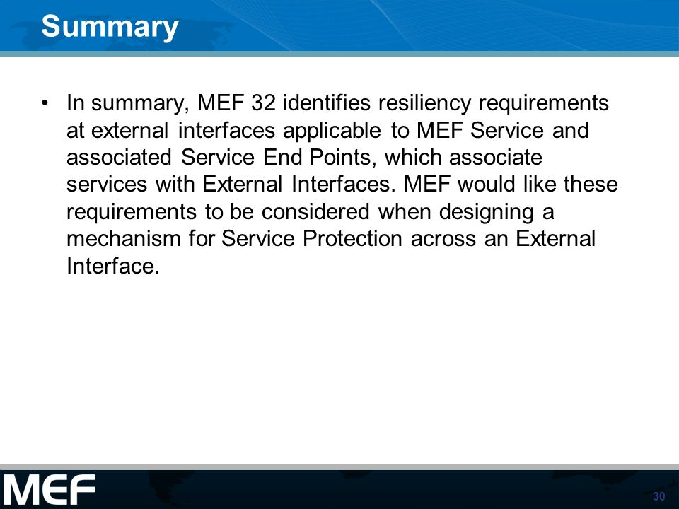 30 Summary In summary, MEF 32 identifies resiliency requirements at external interfaces applicable to MEF Service and associated Service End Points, which associate services with External Interfaces.