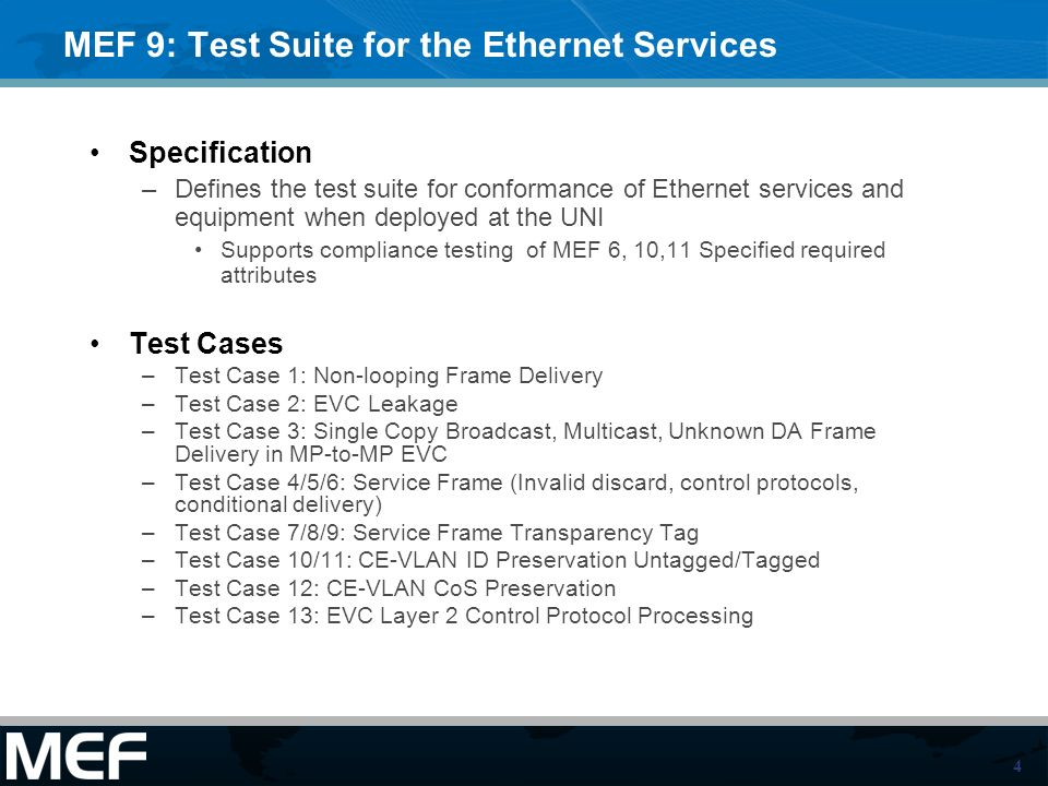 4 MEF 9: Test Suite for the Ethernet Services Specification –Defines the test suite for conformance of Ethernet services and equipment when deployed at the UNI Supports compliance testing of MEF 6, 10,11 Specified required attributes Test Cases –Test Case 1: Non-looping Frame Delivery –Test Case 2: EVC Leakage –Test Case 3: Single Copy Broadcast, Multicast, Unknown DA Frame Delivery in MP-to-MP EVC –Test Case 4/5/6: Service Frame (Invalid discard, control protocols, conditional delivery) –Test Case 7/8/9: Service Frame Transparency Tag –Test Case 10/11: CE-VLAN ID Preservation Untagged/Tagged –Test Case 12: CE-VLAN CoS Preservation –Test Case 13: EVC Layer 2 Control Protocol Processing