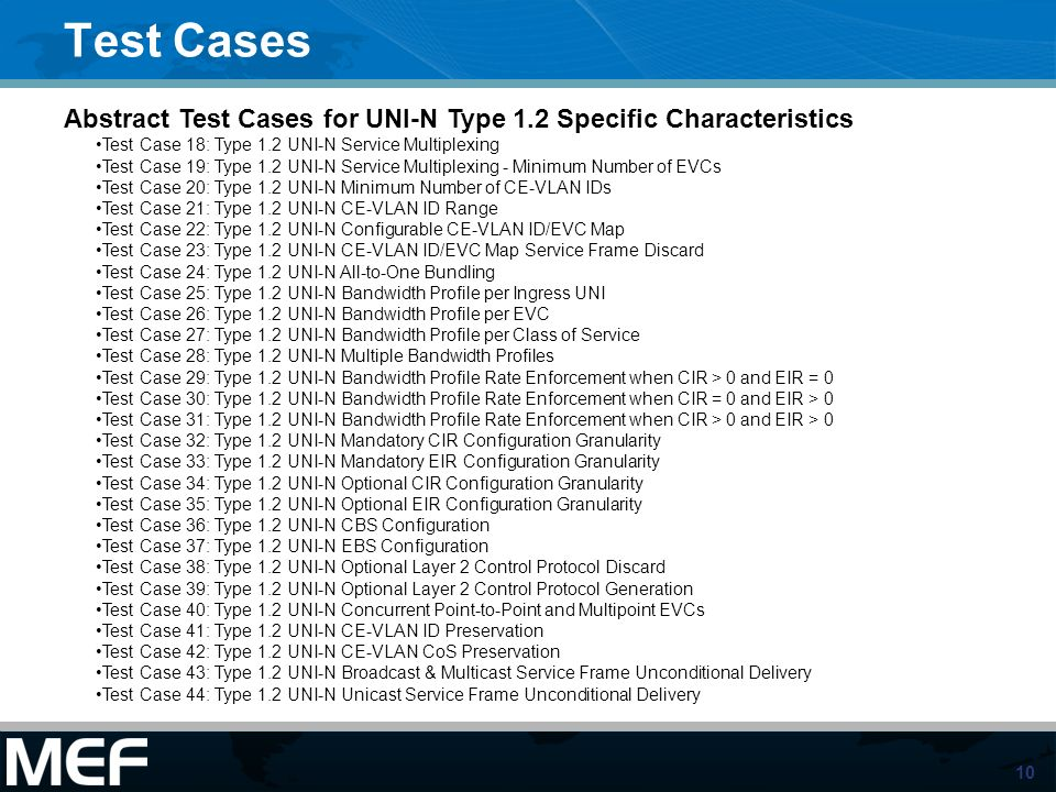 10 Test Cases Abstract Test Cases for UNI-N Type 1.2 Specific Characteristics Test Case 18: Type 1.2 UNI-N Service Multiplexing Test Case 19: Type 1.2 UNI-N Service Multiplexing - Minimum Number of EVCs Test Case 20: Type 1.2 UNI-N Minimum Number of CE-VLAN IDs Test Case 21: Type 1.2 UNI-N CE-VLAN ID Range Test Case 22: Type 1.2 UNI-N Configurable CE-VLAN ID/EVC Map Test Case 23: Type 1.2 UNI-N CE-VLAN ID/EVC Map Service Frame Discard Test Case 24: Type 1.2 UNI-N All-to-One Bundling Test Case 25: Type 1.2 UNI-N Bandwidth Profile per Ingress UNI Test Case 26: Type 1.2 UNI-N Bandwidth Profile per EVC Test Case 27: Type 1.2 UNI-N Bandwidth Profile per Class of Service Test Case 28: Type 1.2 UNI-N Multiple Bandwidth Profiles Test Case 29: Type 1.2 UNI-N Bandwidth Profile Rate Enforcement when CIR > 0 and EIR = 0 Test Case 30: Type 1.2 UNI-N Bandwidth Profile Rate Enforcement when CIR = 0 and EIR > 0 Test Case 31: Type 1.2 UNI-N Bandwidth Profile Rate Enforcement when CIR > 0 and EIR > 0 Test Case 32: Type 1.2 UNI-N Mandatory CIR Configuration Granularity Test Case 33: Type 1.2 UNI-N Mandatory EIR Configuration Granularity Test Case 34: Type 1.2 UNI-N Optional CIR Configuration Granularity Test Case 35: Type 1.2 UNI-N Optional EIR Configuration Granularity Test Case 36: Type 1.2 UNI-N CBS Configuration Test Case 37: Type 1.2 UNI-N EBS Configuration Test Case 38: Type 1.2 UNI-N Optional Layer 2 Control Protocol Discard Test Case 39: Type 1.2 UNI-N Optional Layer 2 Control Protocol Generation Test Case 40: Type 1.2 UNI-N Concurrent Point-to-Point and Multipoint EVCs Test Case 41: Type 1.2 UNI-N CE-VLAN ID Preservation Test Case 42: Type 1.2 UNI-N CE-VLAN CoS Preservation Test Case 43: Type 1.2 UNI-N Broadcast & Multicast Service Frame Unconditional Delivery Test Case 44: Type 1.2 UNI-N Unicast Service Frame Unconditional Delivery